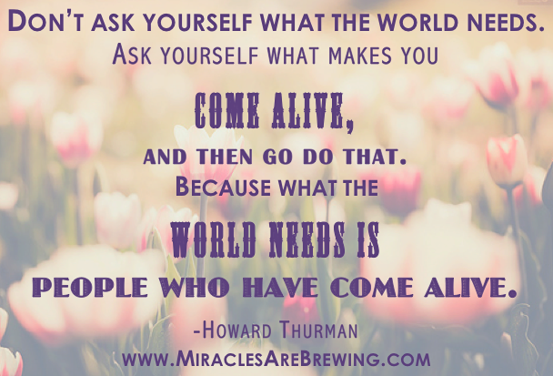 dont ask yourself what the world needs ask yourself what makes you come alive